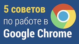 Советы по работе с Google Chrome